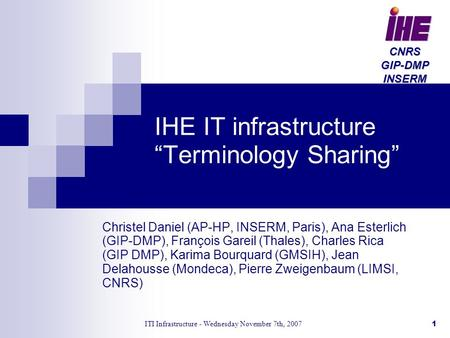 "ITI Infrastructure - Wednesday November 7th, 20071 IHE IT infrastructure ""Terminology Sharing"" Christel Daniel (AP-HP, INSERM, Paris), Ana Esterlich (GIP-DMP),"