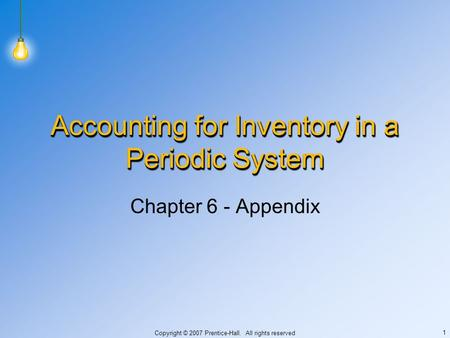 Copyright © 2007 Prentice-Hall. All rights reserved 1 Accounting for Inventory in a Periodic System Chapter 6 - Appendix.