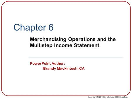 Copyright © 2016 by McGraw-Hill Education Chapter 6 Merchandising Operations and the Multistep Income Statement PowerPoint Author: Brandy Mackintosh, CA.