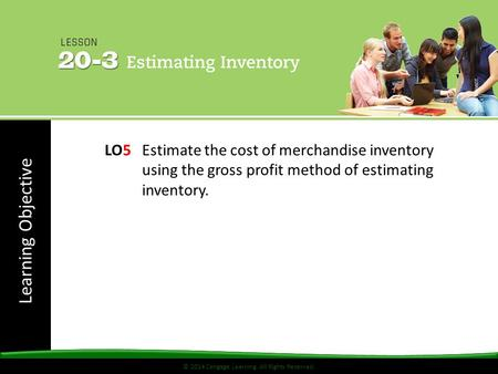 © 2014 Cengage Learning. All Rights Reserved. Learning Objective © 2014 Cengage Learning. All Rights Reserved. LO5 Estimate the cost of merchandise inventory.