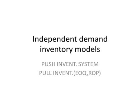 Independent demand inventory models PUSH INVENT. SYSTEM PULL INVENT.(EOQ,ROP)