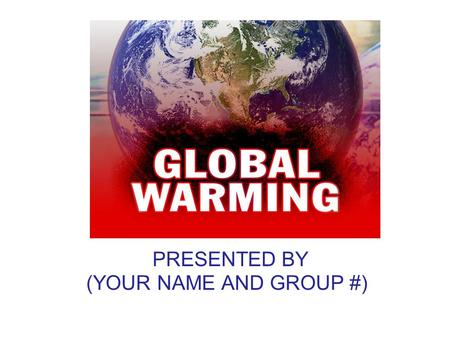 PRESENTED BY (YOUR NAME AND GROUP #). What is Global Warming? Increase in Earth's average temperature.