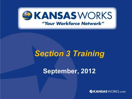 "Section 3 Training September, 2012. Workforce Centers 23 locations across the state –Additional ""virtual"" locations –Mobile Workforce Center Services."