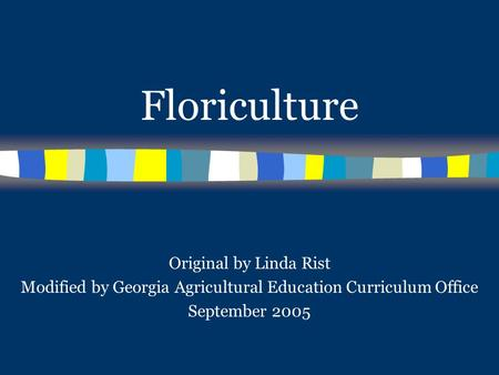 Floriculture Original by Linda Rist Modified by Georgia Agricultural Education Curriculum Office September 2005.