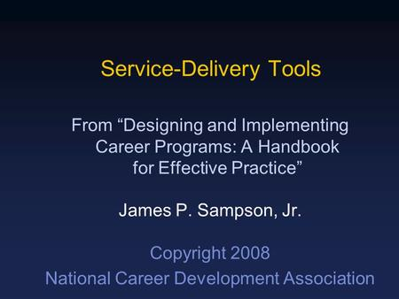 "Service-Delivery Tools From ""Designing and Implementing Career Programs: A Handbook for Effective Practice"" James P. Sampson, Jr. Copyright 2008 National."