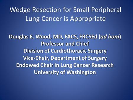 Wedge Resection for Small Peripheral Lung Cancer is Appropriate Douglas E. Wood, MD, FACS, FRCSEd (ad hom) Professor and Chief Division of Cardiothoracic.