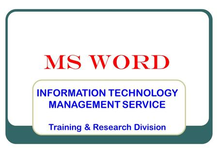 MS WORD INFORMATION TECHNOLOGY MANAGEMENT SERVICE Training & Research Division.