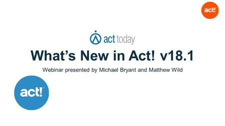 What's New in Act! v18.1 Webinar presented by Michael Bryant and Matthew Wild.