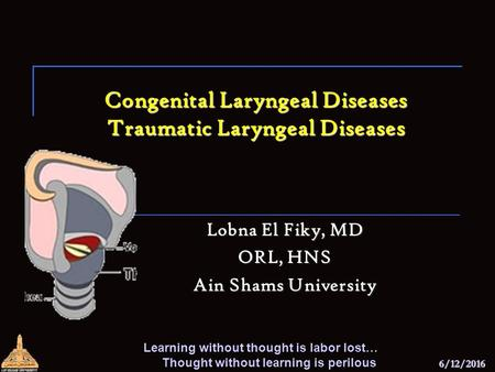 6/12/2016 Congenital Laryngeal Diseases Traumatic Laryngeal Diseases Lobna El Fiky, MD ORL, HNS Ain Shams University Learning without thought is labor.