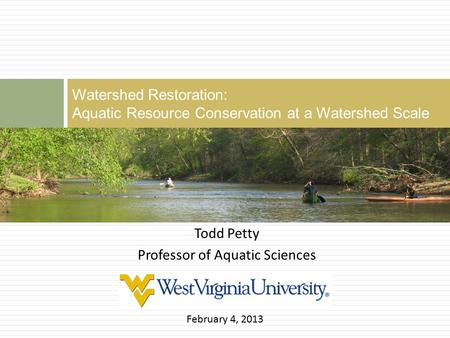 Watershed Restoration: Aquatic Resource Conservation at a Watershed Scale Todd Petty Professor of Aquatic Sciences February 4, 2013.