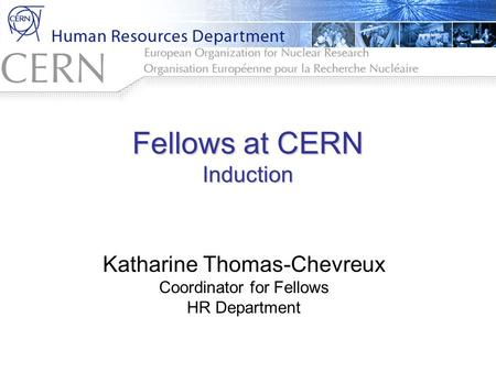 Fellows at CERN Induction Katharine Thomas-Chevreux Coordinator for Fellows HR Department.