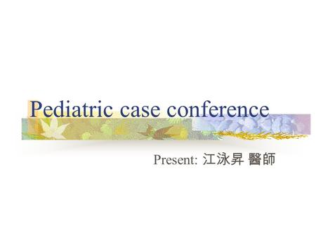Pediatric case conference Present: 江泳昇 醫師. Patient Data Time: 2006/8/23 15:56 Chart number: 10382321 Name: 吳 X 軒 Age: 11 m/o Gender: female Body weight: