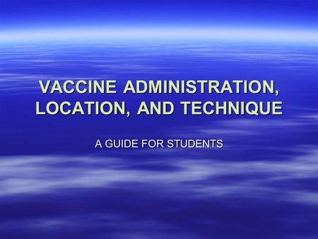 VACCINE ADMINISTRATION, LOCATION, AND TECHNIQUE A GUIDE FOR STUDENTS.