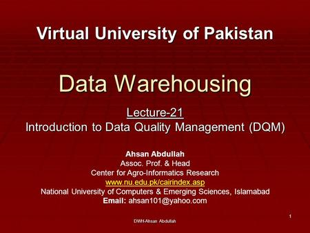 DWH-Ahsan Abdullah 1 Data Warehousing Lecture-21 Introduction to Data Quality Management (DQM) Virtual University of Pakistan Ahsan Abdullah Assoc. Prof.
