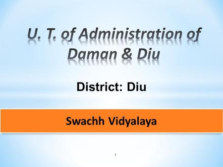 1 District: Diu Swachh Vidyalaya. 2  Construction of infrastructure is supervised by Public Works Department Engineers and monitored by the Headmaster.