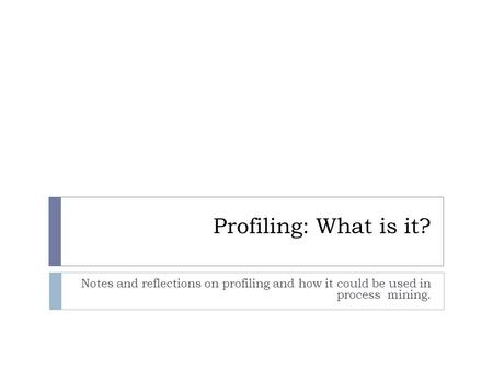 Profiling: What is it? Notes and reflections on profiling and how it could be used in process mining.