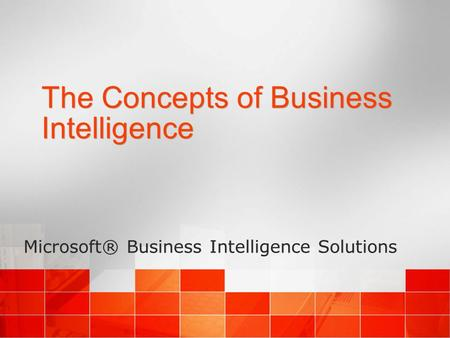 The Concepts of Business Intelligence Microsoft® Business Intelligence Solutions.