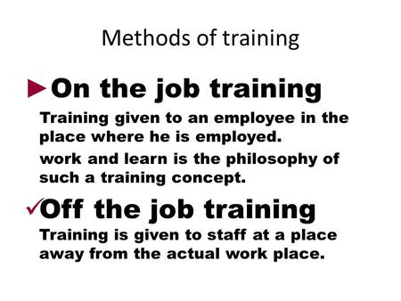 Methods of training ► On the job training Training given to an employee in the place where he is employed. work and learn is the philosophy of such a training.