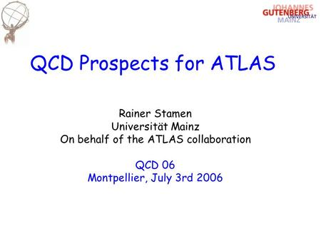 QCD Prospects for ATLAS Rainer Stamen Universität Mainz On behalf of the ATLAS collaboration QCD 06 Montpellier, July 3rd 2006.