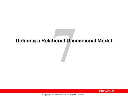 7 Copyright © 2006, Oracle. All rights reserved. Defining a Relational Dimensional Model.