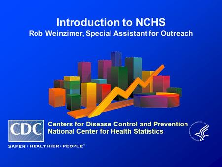 Introduction to NCHS Rob Weinzimer, Special Assistant for Outreach Centers for Disease Control and Prevention National Center for Health Statistics.