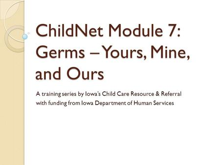 ChildNet Module 7: Germs – Yours, Mine, and Ours A training series by Iowa's Child Care Resource & Referral with funding from Iowa Department of Human.