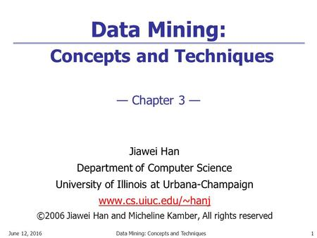 June 12, 2016Data Mining: Concepts and Techniques 1 Data Mining: Concepts and Techniques — Chapter 3 — Jiawei Han Department of Computer Science University.