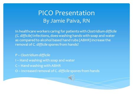 PICO Presentation By Jamie Paiva, RN In healthcare workers caring for patients with Clostridium difficile (C. difficile) infections, does washing hands.