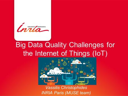 Big Data Quality Challenges for the Internet of Things (IoT) Vassilis Christophides INRIA Paris (MUSE team)