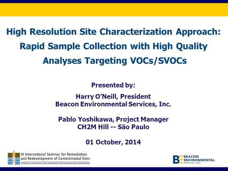 High Resolution Site Characterization Approach: Rapid Sample Collection with High Quality Analyses Targeting VOCs/SVOCs Presented by: Harry O'Neill, President.