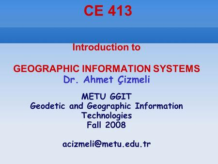 Introduction to GEOGRAPHIC INFORMATION SYSTEMS Dr. Ahmet Çizmeli METU GGIT Geodetic and Geographic Information Technologies Fall 2008