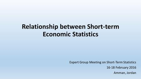 Relationship between Short-term Economic Statistics Expert Group Meeting on Short-Term Statistics 16-18 February 2016 Amman, Jordan.