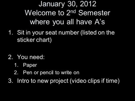 January 30, 2012 Welcome to 2 nd Semester where you all have A's 1.Sit in your seat number (listed on the sticker chart) 2.You need: 1.Paper 2.Pen or pencil.