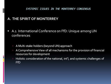 A. THE SPIRIT OF MONTERREY  A.1 International Conference on FfD: Unique among UN conferences  A Multi-stake holders (beyond UN) approach  A Comprehensive.