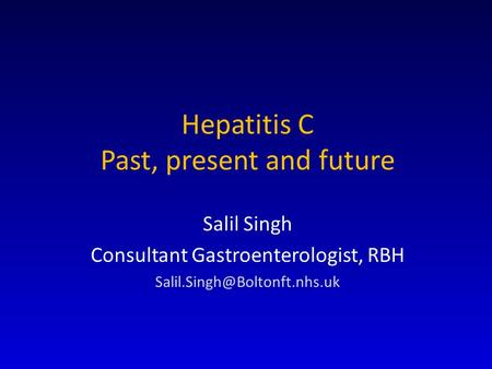 Hepatitis C Past, present and future Salil Singh Consultant Gastroenterologist, RBH