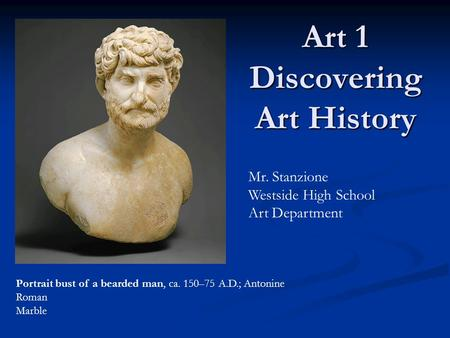 Art 1 Discovering Art History Mr. Stanzione Westside High School Art Department Portrait bust of a bearded man, ca. 150–75 A.D.; Antonine Roman Marble.