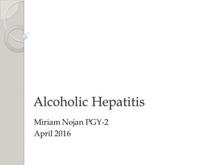 Alcoholic Hepatitis Miriam Nojan PGY-2 April 2016.