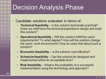3-1 Decision Analysis Phase Candidate solutions evaluated in terms of: Technical feasibility – Is the solution technically practical? Does our staff have.