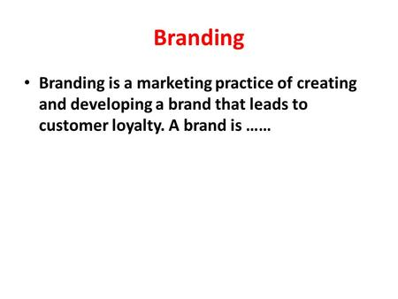 Branding Branding is a marketing practice of creating and developing a brand that leads to customer loyalty. A brand is ……