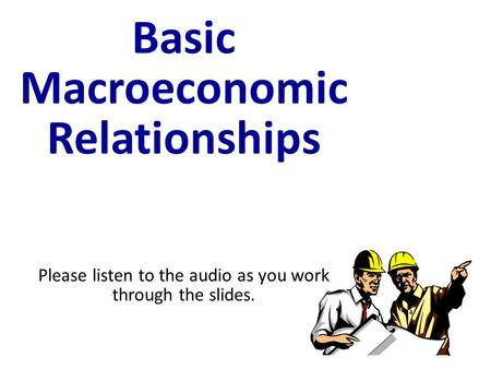Basic Macroeconomic Relationships Please listen to the audio as you work through the slides.