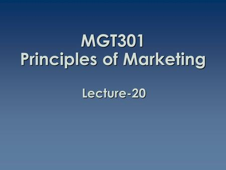 MGT301 Principles of Marketing Lecture-20. Summary of Lecture-19.