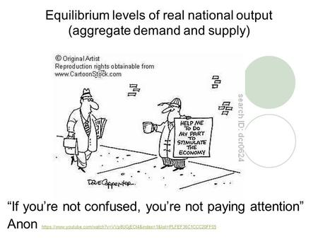 "Equilibrium levels of real national output (aggregate demand and supply) ""If you're not confused, you're not paying attention"" Anon https://www.youtube.com/watch?v=VVp8UGjECt4&index=1&list=PLFEF36C1CCC20FF05."