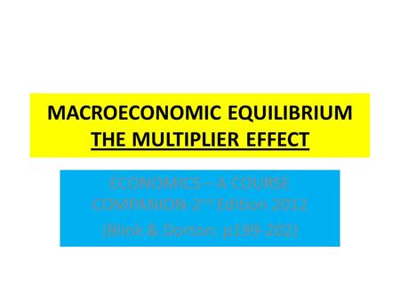 MACROECONOMIC EQUILIBRIUM THE MULTIPLIER EFFECT ECONOMICS – A COURSE COMPANION-2 nd Edition 2012 (Blink & Dorton: p199-202)