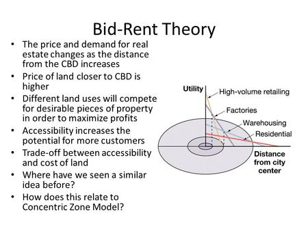 Bid-Rent Theory The price and demand for real estate changes as the distance from the CBD increases Price of land closer to CBD is higher Different land.