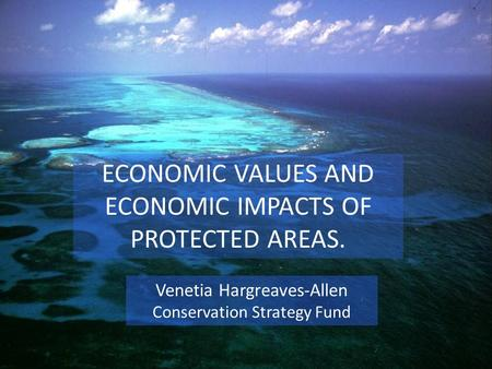 ECONOMIC VALUES AND ECONOMIC IMPACTS OF PROTECTED AREAS. Venetia Hargreaves-Allen Conservation Strategy Fund.