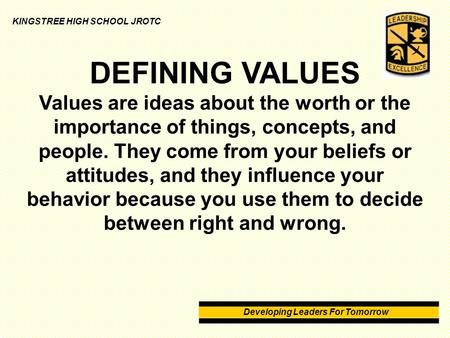 Developing Leaders For Tomorrow KINGSTREE HIGH SCHOOL JROTC DEFINING VALUES Values are ideas about the worth or the importance of things, concepts, and.