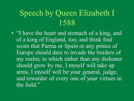 "Speech by Queen Elizabeth I 1588 ""I have the heart and stomach of a king, and of a king of England, too; and think foul scorn that Parma or Spain or any."