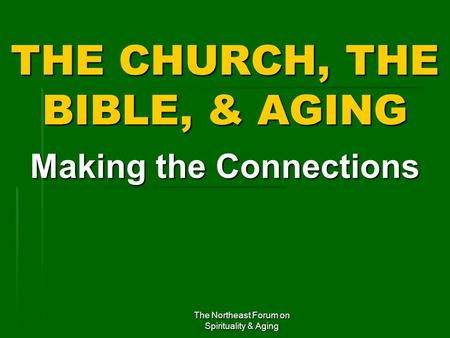 The Northeast Forum on Spirituality & Aging THE CHURCH, THE BIBLE, & AGING Making the Connections.
