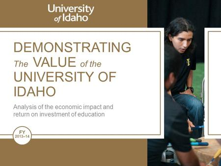 FY 2013–14 DEMONSTRATING The VALUE of the UNIVERSITY OF IDAHO Analysis of the economic impact and return on investment of education.