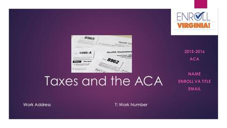 Taxes and the ACA 2015-2016 ACA NAME ENROLL VA TITLE EMAIL Work AddressT: Work Number.